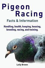 Pigeon Racing : Handling, Health, Keeping, Housing, Breeding, Racing, and Tra...