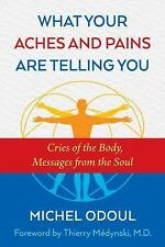 What Your Aches and Pains Are Telling You: Cries of the Body, Messages from the