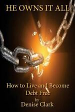 He Owns It All : How to Live and Become Debt Free by Denise Clark (2015,...