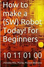 How to Make a (SW) Robot Today! for Beginners by J. Kinsley (2015, Paperback)