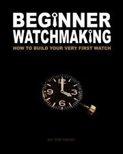 Beginner Watchmaking: How To Build Your Very First Watch (volume 1): By Tim A...
