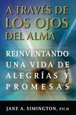 A Traves de Los Ojos Del Alma : Reinventando una Vida de Alegrias y Promesas...