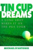 Tin Cup Dreams : A Long Shot Makes It on the PGA Tour by D'Antonio, Michael