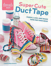 Super Cute Duct Tape: Fabric, lace, and washi tapes for your gear (Threads Selec