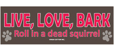 Live, Love, Bark. Roll in a dead squirrel car Magnet