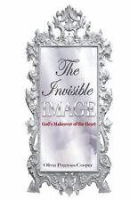 The Invisible Image : God's Makeover of the Heart by Olivia Precious Cooper...