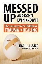 Messed Up and Don't Even Know It: The Journey from Childhood Trauma to Healing