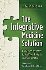 The Integrative Medicine Solution: Go Beyond Wellness to Heal Your Patients and