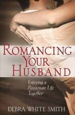 Romancing Your Husband  Enjoying a Passionate Life Together by Debra White Smith