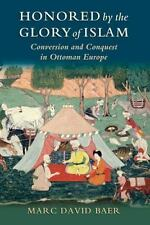 Honored by the Glory of Islam : Conversion and Conquest in Ottoman Europe by...