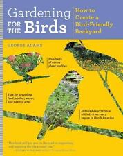 Gardening for the Birds : How to Create a Bird-Friendly Backyard by George...