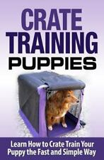 Crate Training Puppies: Learn How to Crate Train Your Dog the Fast and Easy Way