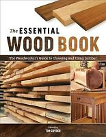 Essential Wood Book : The Woodworker's Guide to Choosing and Using Lumber, Pa...