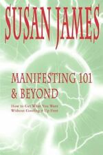 Manifesting 101 & Beyond: How to Get What You Want Without Goofing It Up First (