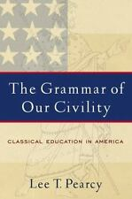 The Grammar of Our Civility : Classical Education in America by Lee T. Pearcy...