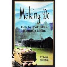 Making Do : How to Cook Like a Mountain Mema by Lois Sutphin and Gina Farago...