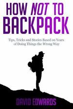 How Not to Backpack : Tips, Tricks and Stories Based on Years of Doing Things...