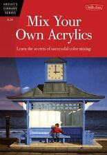 Mix Your Own Acrylics: An Artist's Guide to Successful Color Mixing (Artist