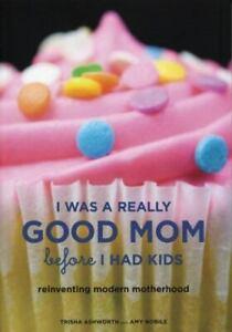 I Was a Really Good Mom Before I Had Kids : Reinventing... By Trisha Ashworth