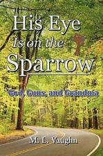 His Eye Is on the Sparrow : God, Guns, and Grandma by M. L. Vaughn (2010,...