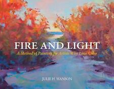 Fire and Light : A Method of Painting for Artists Who Love Color: By Hanson, ...