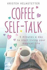 Coffee Self-Talk: 5 Minutes a Day to Start Living You... by Helmstetter, Kristen