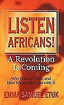 Listen Africans! A Revolution Is Coming : Why It Must Come and How We Should...