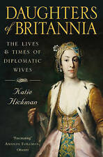 Daughters of Britannia: The Lives and Times of Diplomatic Wives, Katie Hickman |