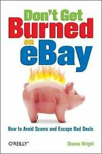 Don't Get Burned on eBay : How to Avoid Scams and Escape Bad Deals by Shauna...