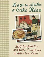 How to Make a Cake Rise; 500 kitchen tips and tricks I wish my mother had told m