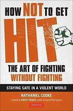 How Not to Get Hit : The Art of Fighting Without Fighting by Nathaniel Cooke...