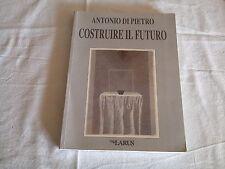 Antonio di Pietro - Costruire il Futuro - Edizioni Larus - 1995