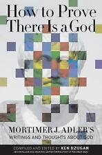 How to Prove There Is a God : Mortimer J. Adler's Writings and Thoughts about...
