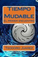 Tiempo Mudable : El Primer Encuentro by Teodoro Juarez (2014, Paperback)