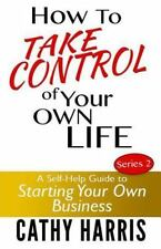 How To Take Control of Your Own Life: A Self-Help Guide to Starting Your Own