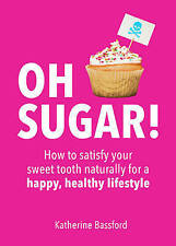 Oh Sugar!: How to satisfy your sweet tooth naturally for a happy, healthy lifest