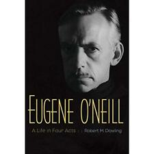 Eugene O'Neill: A Life in Four Acts - Paperback NEW Dowling, Robert 2016-03-22