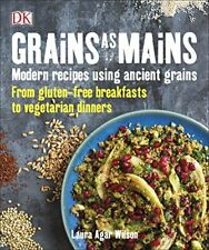 Grains As Mains: Modern Recipes using Ancient Grains, From Gluten-Free Breakfas