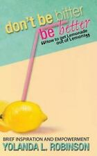 Don't Be Bitter - Be Better : How to Get Lemonade Out of Lemons: By Robinson,...