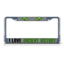 I LOVE ANCIENT HISTORY Metal License Plate Frame Tag Border Two Holes
