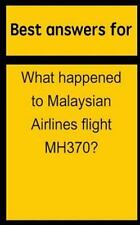 Best Answers for What Happened to Malaysian Airlines Flight MH370? by Barbara...