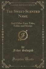 The Sweet-Scented Name: And Other Fairy Tales, Fables and Stories (Classic Repri