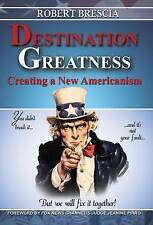 NEW Destination Greatness: Creating a New Americanism by Robert Brescia