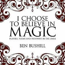 I Choose to Believe in Magic : Prayers Poems and Pathways in the Dark by Ben...