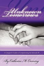 Unknown Tomorrows: A Caregiver's Guide to Companioning the Seriously Ill (Paperb