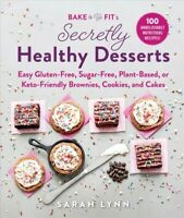 Bake to Be Fit's Secretly Healthy Desserts : Easy Gluten-Free, Sugar-Free, Pl...
