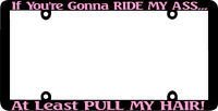 THIN FRAME IF YOU'RE GONNA RIDE MY ASS PULL HAIR PINK License Plate Frame