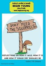 Don't Feed the Squirrels : Reflections on How It Was, How It Is, and How It...