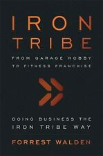 Iron Tribe: From Garage Hobby To Fitness Franchise by Walden, Forrest