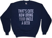 THAT'S CUTE NOW BRING YOUR UNCLE A BEER Sweatshirt Pullover Fun Drinking Pub